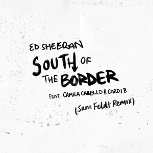 Ed SHEERAN & Camila CABELLO & CARDI B - South of the Border (Sam Feldt rmx)